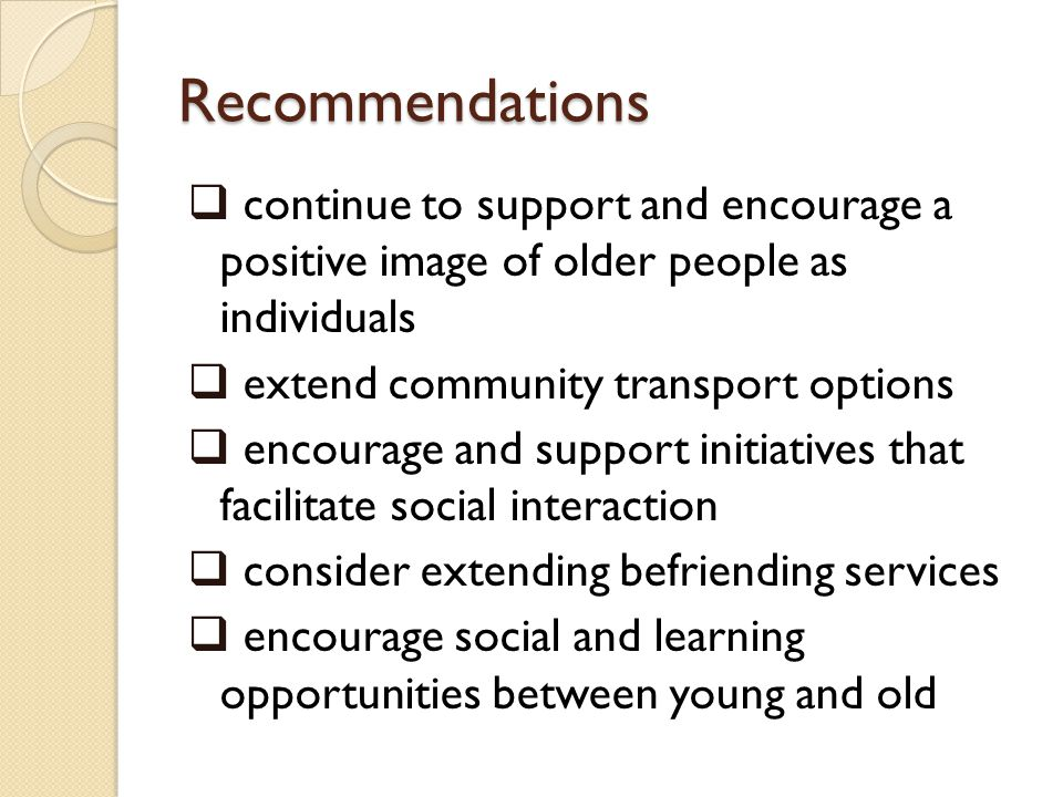Recommendations continue to support and encourage a positive image of older people as individuals extend community transport options encourage and support initiatives that facilitate social interaction consider extending befriending services encourage social and learning opportunities between young and old