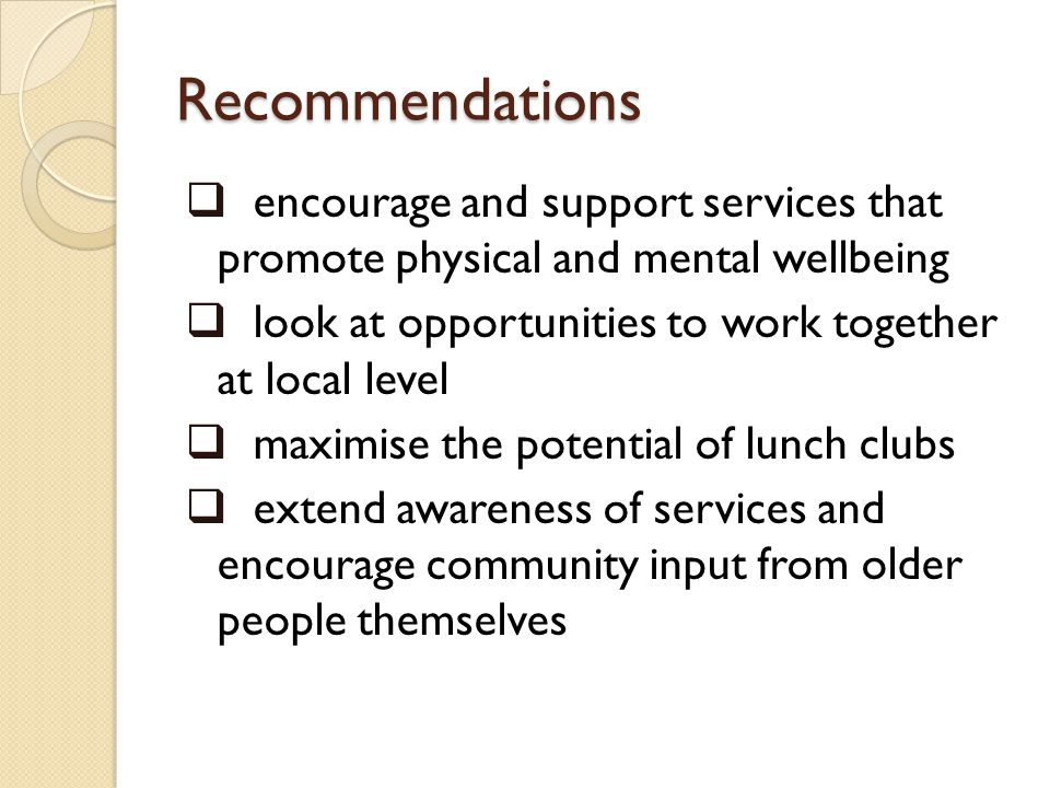 Recommendations encourage and support services that promote physical and mental wellbeing look at opportunities to work together at local level maximise the potential of lunch clubs extend awareness of services and encourage community input from older people themselves