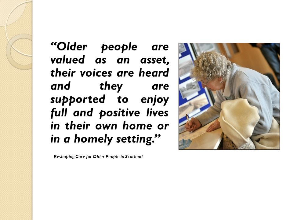 Older people are valued as an asset, their voices are heard and they are supported to enjoy full and positive lives in their own home or in a homely setting.