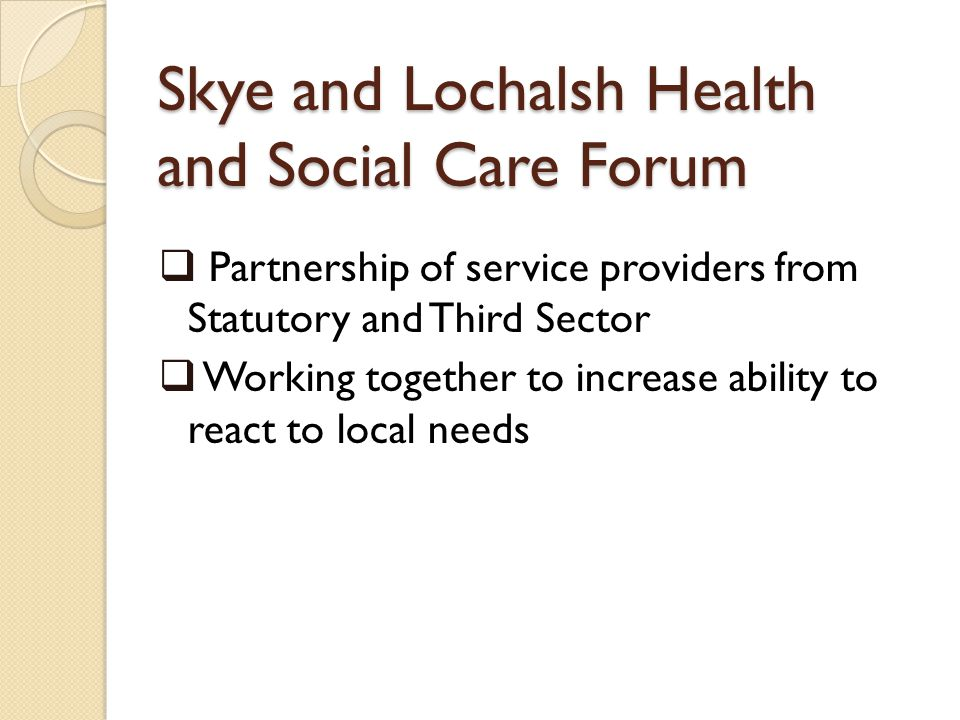 Skye and Lochalsh Health and Social Care Forum Partnership of service providers from Statutory and Third Sector Working together to increase ability to react to local needs