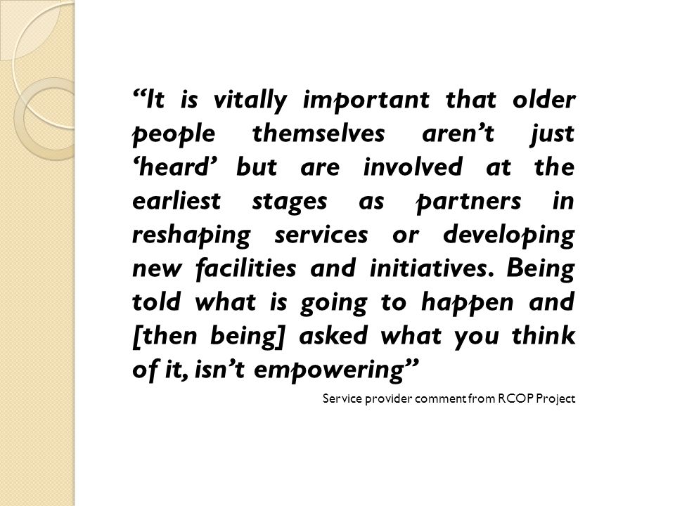It is vitally important that older people themselves arent just heard but are involved at the earliest stages as partners in reshaping services or developing new facilities and initiatives.