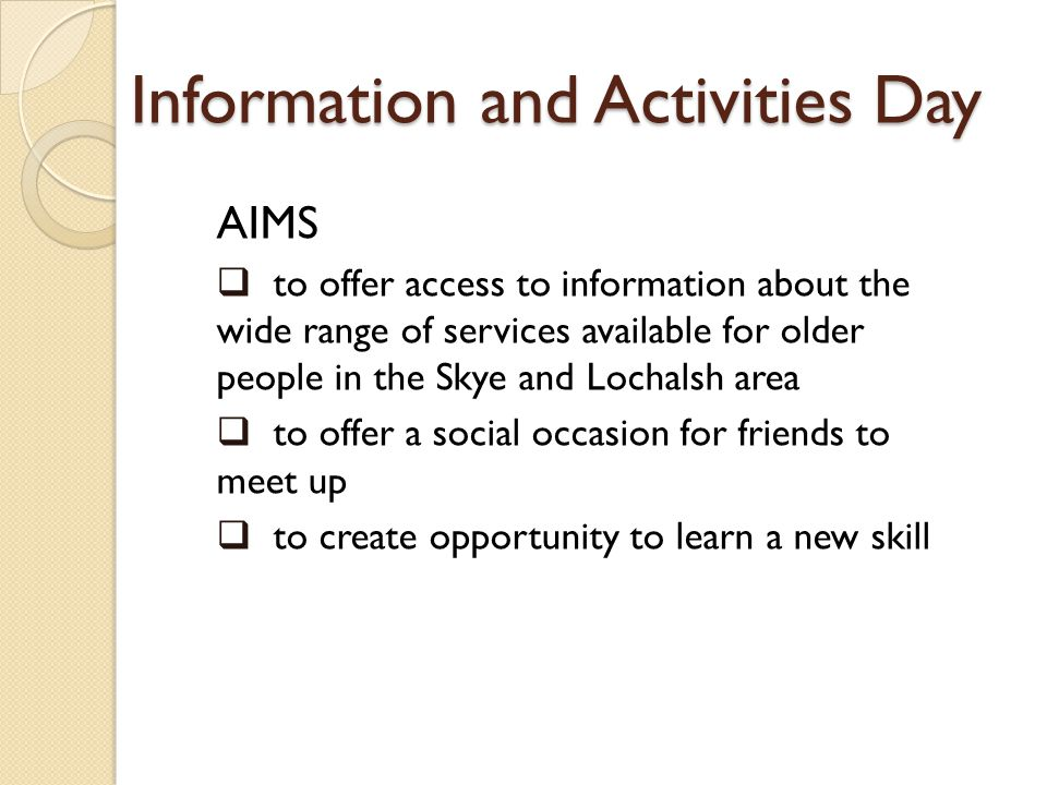Information and Activities Day AIMS to offer access to information about the wide range of services available for older people in the Skye and Lochalsh area to offer a social occasion for friends to meet up to create opportunity to learn a new skill