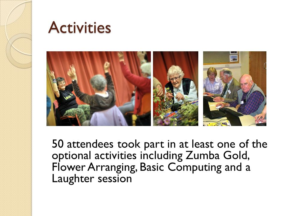 Activities 50 attendees took part in at least one of the optional activities including Zumba Gold, Flower Arranging, Basic Computing and a Laughter session