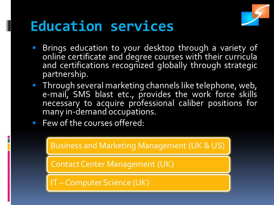 Education services Brings education to your desktop through a variety of online certificate and degree courses with their curricula and certifications recognized globally through strategic partnership.