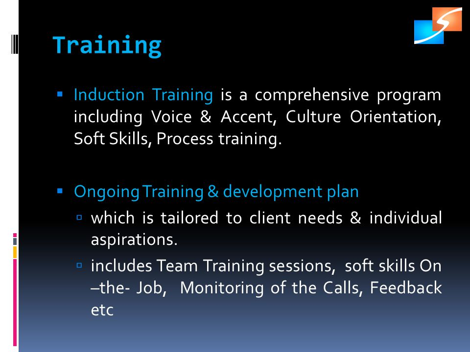 Training Induction Training is a comprehensive program including Voice & Accent, Culture Orientation, Soft Skills, Process training.