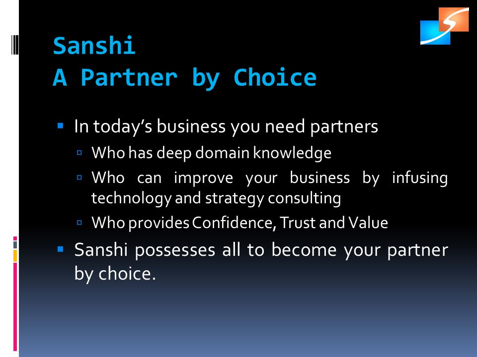 Sanshi A Partner by Choice In todays business you need partners Who has deep domain knowledge Who can improve your business by infusing technology and strategy consulting Who provides Confidence, Trust and Value Sanshi possesses all to become your partner by choice.