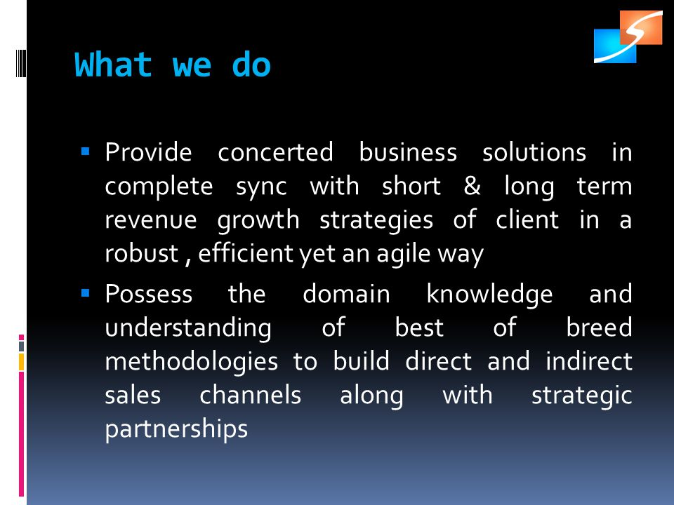 What we do Provide concerted business solutions in complete sync with short & long term revenue growth strategies of client in a robust, efficient yet an agile way Possess the domain knowledge and understanding of best of breed methodologies to build direct and indirect sales channels along with strategic partnerships