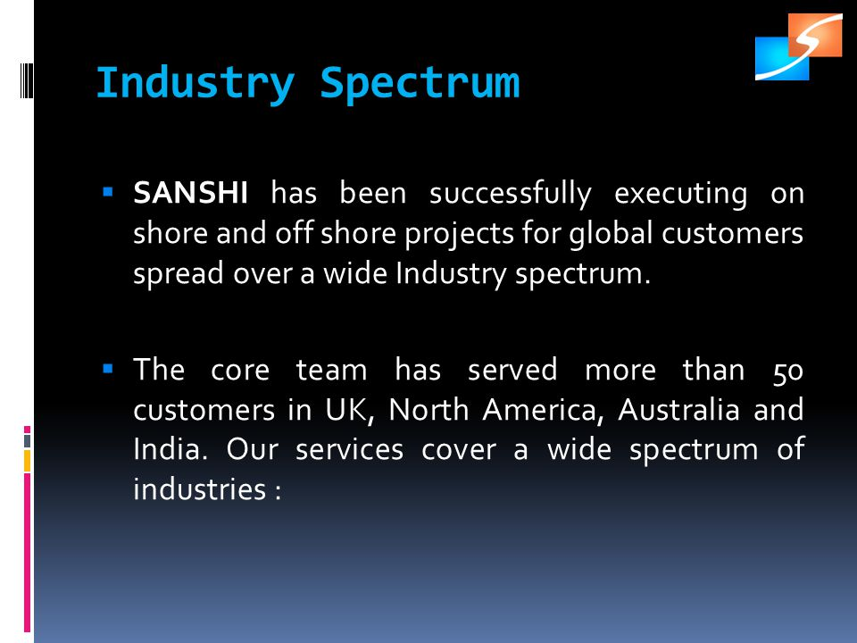 Industry Spectrum SANSHI has been successfully executing on shore and off shore projects for global customers spread over a wide Industry spectrum.