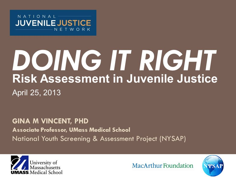 How to Pick an Evidence-Based Risk Assessment Tool – 5 elements (Vincent et al., 2009) Purports to assess risk for re-offending Has a test manual Was developed for, or validated on, juvenile justice youth in the right setting (gender, race, etc) Demonstrates reliability - two independent raters would reach similar conclusions Demonstrates a strong relation to re-offending (research refers to this as predictive validity)