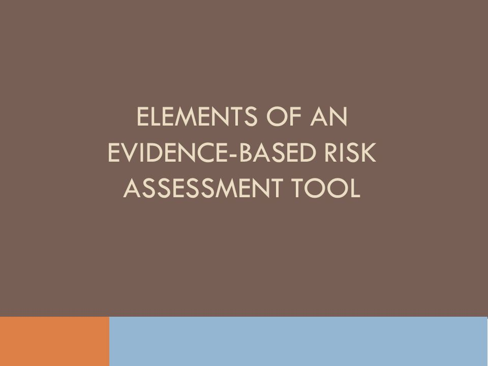 ELEMENTS OF AN EVIDENCE-BASED RISK ASSESSMENT TOOL