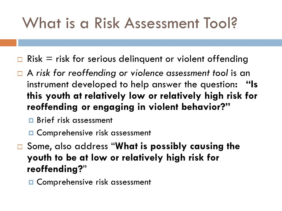 What is a Risk Assessment Tool? Risk = risk for serious delinquent or violent offending A risk for reoffending or violence assessment tool is an instr