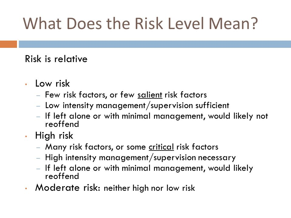 What Does the Risk Level Mean? Risk is relative Low risk – Few risk factors, or few salient risk factors – Low intensity management/supervision suffic