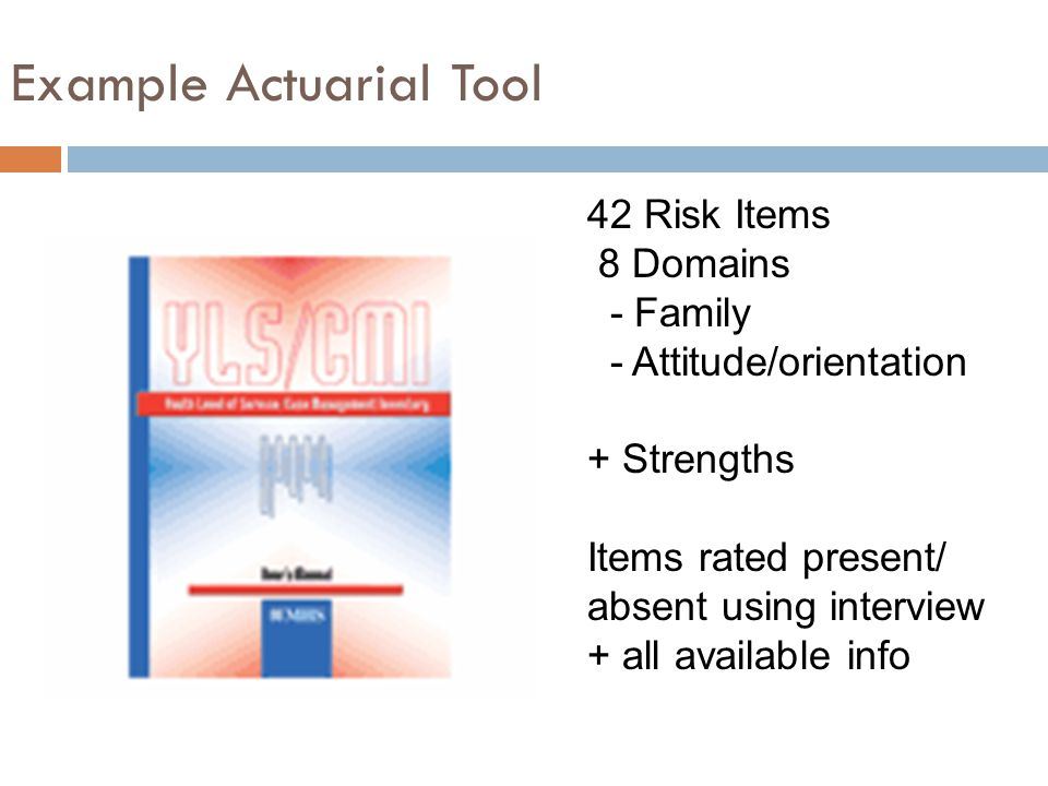 Example Actuarial Tool 42 Risk Items 8 Domains - Family - Attitude/orientation + Strengths Items rated present/ absent using interview + all available