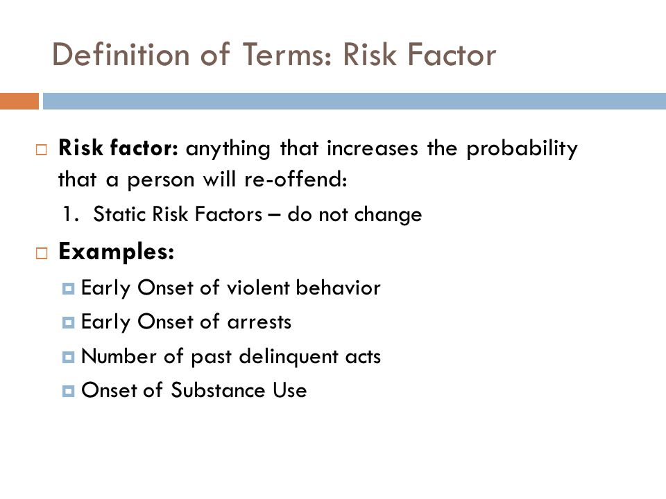 Definition of Terms: Risk Factor Risk factor: anything that increases the probability that a person will re-offend: 1. Static Risk Factors – do not ch