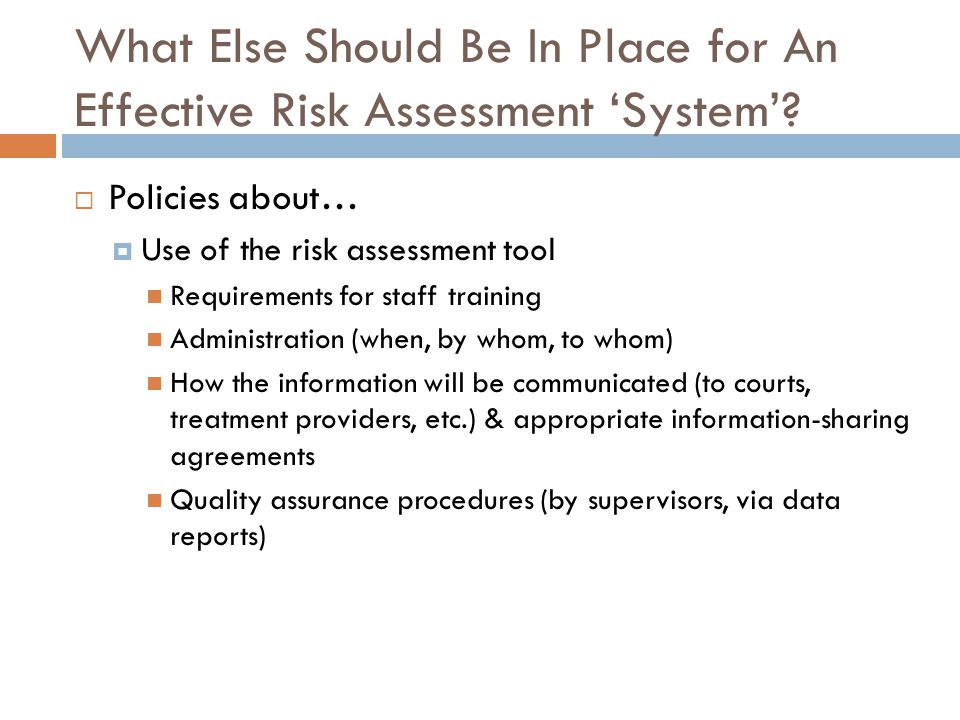 What Else Should Be In Place for An Effective Risk Assessment System? Policies about… Use of the risk assessment tool Requirements for staff training