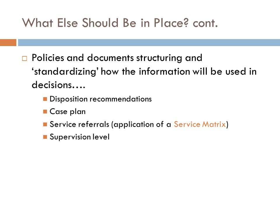 What Else Should Be in Place? cont. Policies and documents structuring and standardizing how the information will be used in decisions…. Disposition r