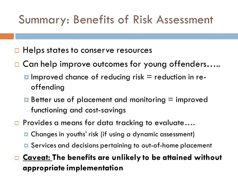 Summary: Benefits of Risk Assessment Helps states to conserve resources Can help improve outcomes for young offenders….. Improved chance of reducing r