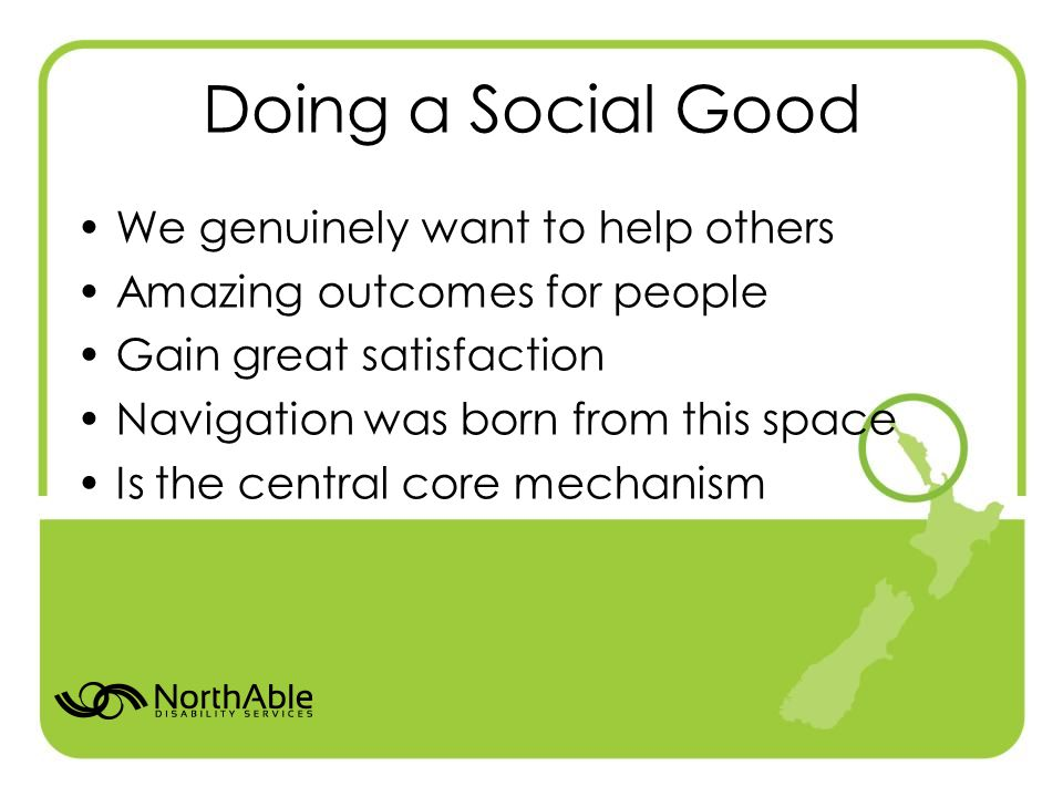 Doing a Social Good We genuinely want to help others Amazing outcomes for people Gain great satisfaction Navigation was born from this space Is the central core mechanism