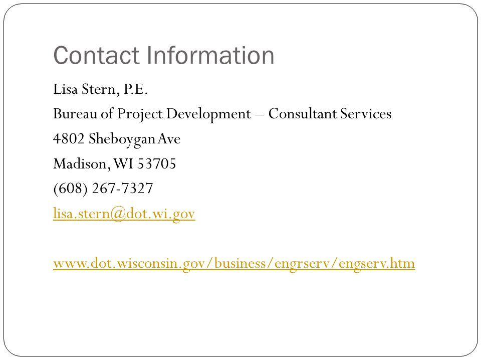 Contact Information Lisa Stern, P.E. Bureau of Project Development – Consultant Services 4802 Sheboygan Ave Madison, WI 53705 (608) 267-7327 lisa.ster