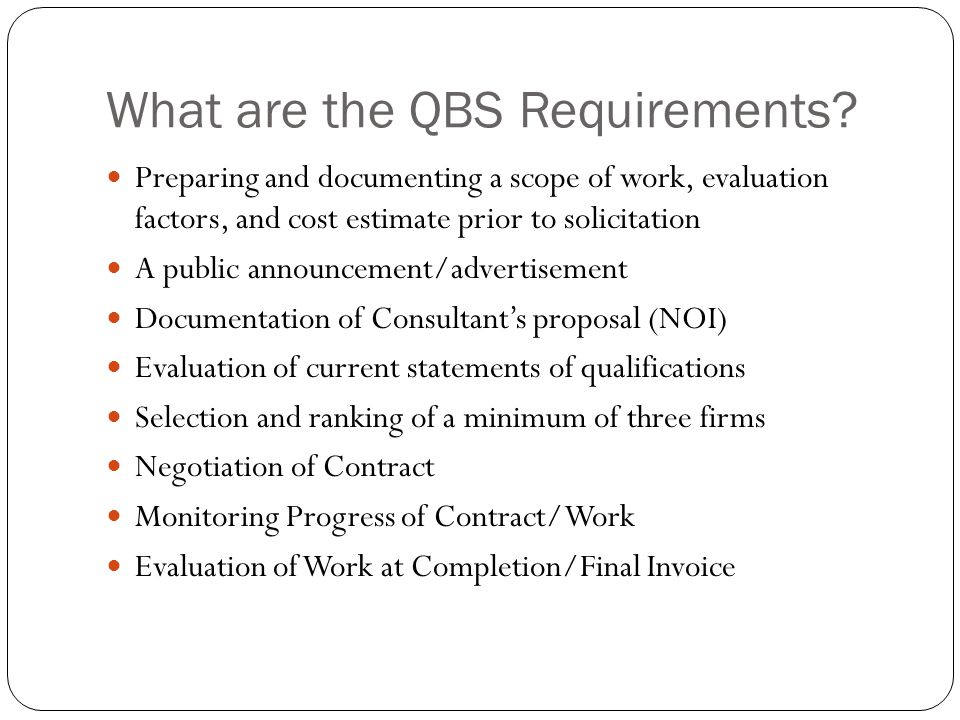 What are the QBS Requirements? Preparing and documenting a scope of work, evaluation factors, and cost estimate prior to solicitation A public announc
