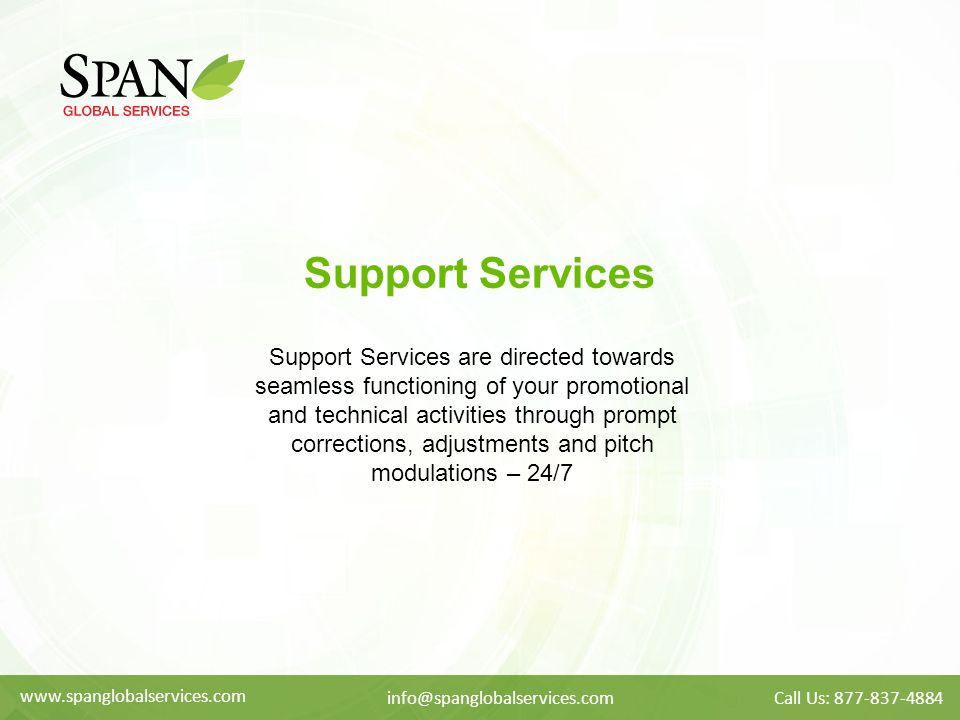 Support Services Support Services are directed towards seamless functioning of your promotional and technical activities through prompt corrections, adjustments and pitch modulations – 24/7 www.spanglobalservices.com info@spanglobalservices.comCall Us: 877-837-4884