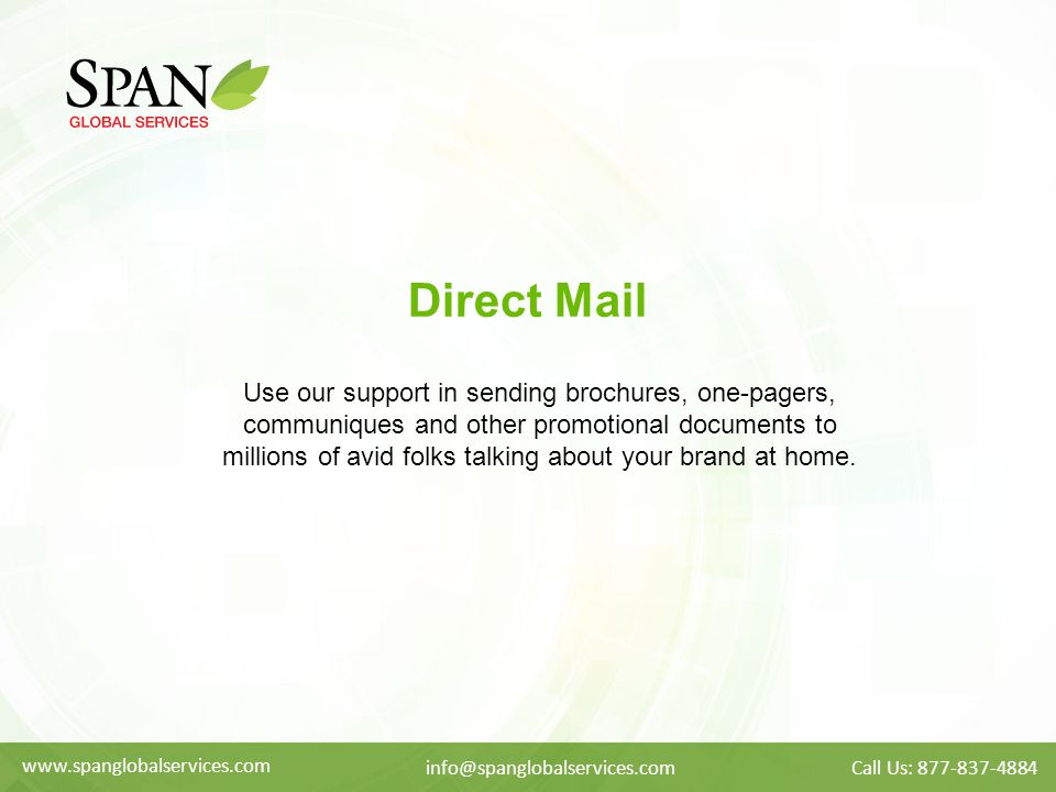 Direct Mail Use our support in sending brochures, one-pagers, communiques and other promotional documents to millions of avid folks talking about your brand at home.