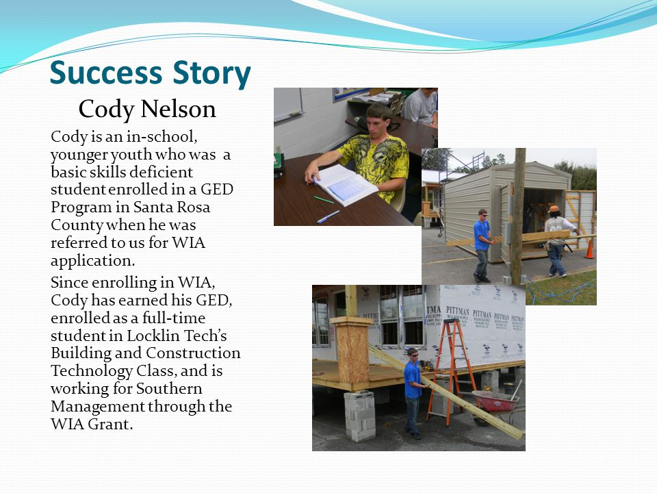 Success Story Cody Nelson Cody is an in-school, younger youth who was a basic skills deficient student enrolled in a GED Program in Santa Rosa County when he was referred to us for WIA application.