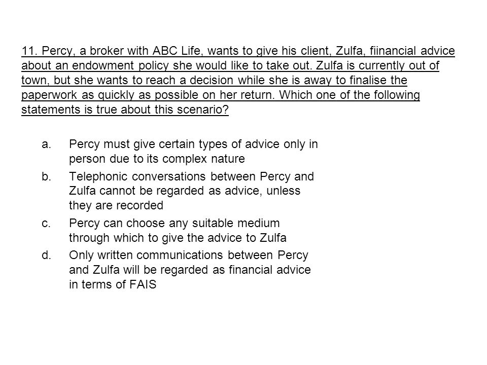 a.Percy must give certain types of advice only in person due to its complex nature b.Telephonic conversations between Percy and Zulfa cannot be regarded as advice, unless they are recorded c.Percy can choose any suitable medium through which to give the advice to Zulfa d.Only written communications between Percy and Zulfa will be regarded as financial advice in terms of FAIS 11.