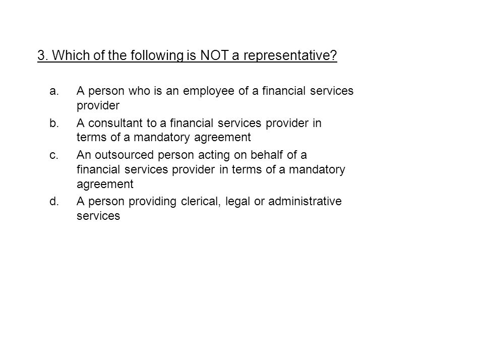 a.A person who is an employee of a financial services provider b.A consultant to a financial services provider in terms of a mandatory agreement c.An outsourced person acting on behalf of a financial services provider in terms of a mandatory agreement d.A person providing clerical, legal or administrative services 3.