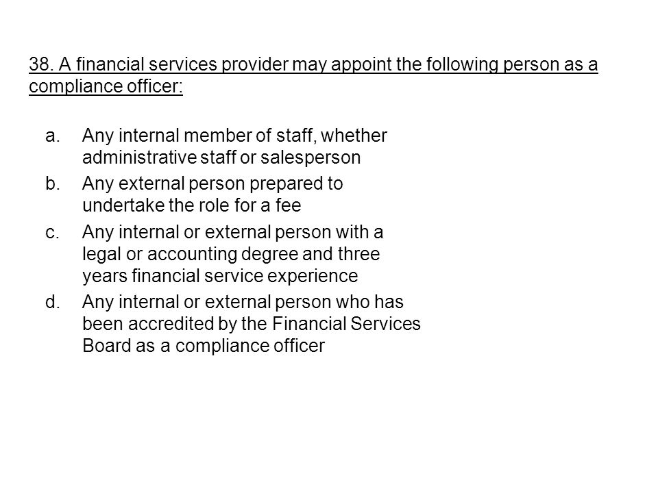 a.Any internal member of staff, whether administrative staff or salesperson b.Any external person prepared to undertake the role for a fee c.Any internal or external person with a legal or accounting degree and three years financial service experience d.Any internal or external person who has been accredited by the Financial Services Board as a compliance officer 38.