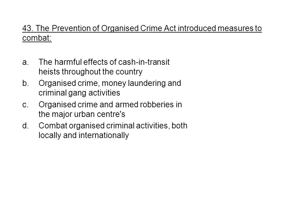 a.The harmful effects of cash-in-transit heists throughout the country b.Organised crime, money laundering and criminal gang activities c.Organised crime and armed robberies in the major urban centre s d.Combat organised criminal activities, both locally and internationally 43.