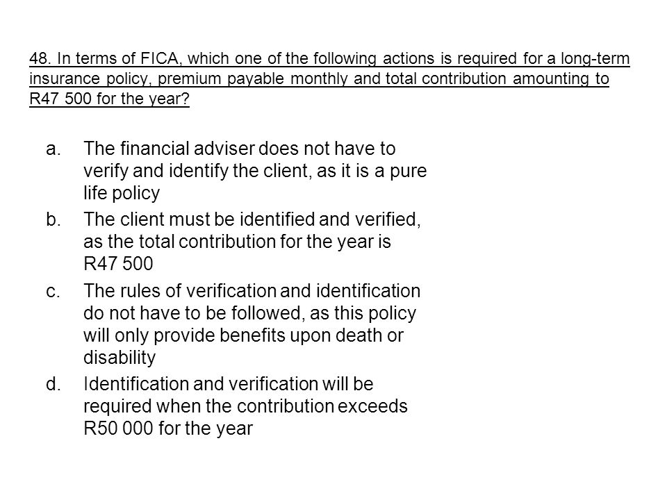 a.The financial adviser does not have to verify and identify the client, as it is a pure life policy b.The client must be identified and verified, as the total contribution for the year is R47 500 c.The rules of verification and identification do not have to be followed, as this policy will only provide benefits upon death or disability d.Identification and verification will be required when the contribution exceeds R50 000 for the year 48.