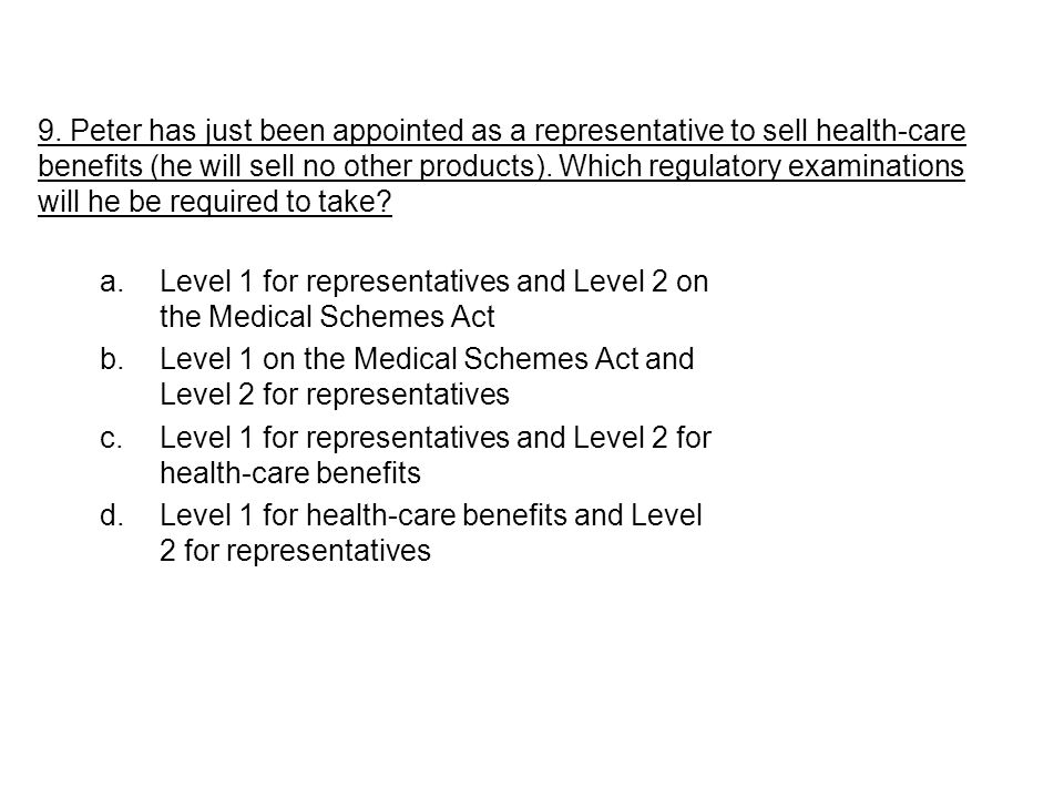a.Level 1 for representatives and Level 2 on the Medical Schemes Act b.Level 1 on the Medical Schemes Act and Level 2 for representatives c.Level 1 for representatives and Level 2 for health-care benefits d.Level 1 for health-care benefits and Level 2 for representatives 9.