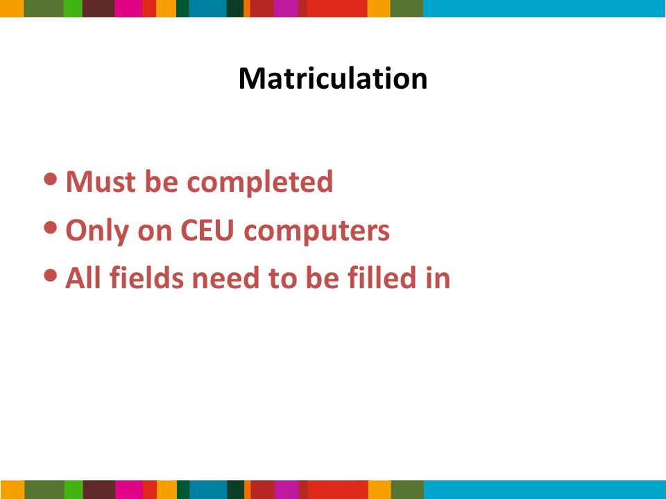 Matriculation Must be completed Only on CEU computers All fields need to be filled in