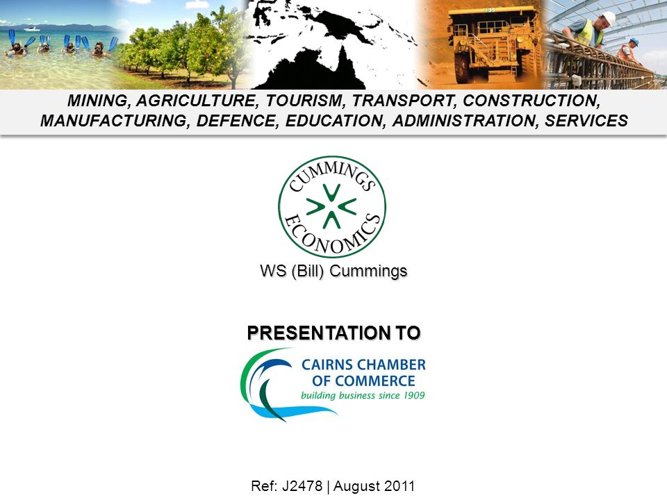 Ref: J2478 | August 2011 PRESENTATION TO WS (Bill) Cummings MINING, AGRICULTURE, TOURISM, TRANSPORT, CONSTRUCTION, MANUFACTURING, DEFENCE, EDUCATION,