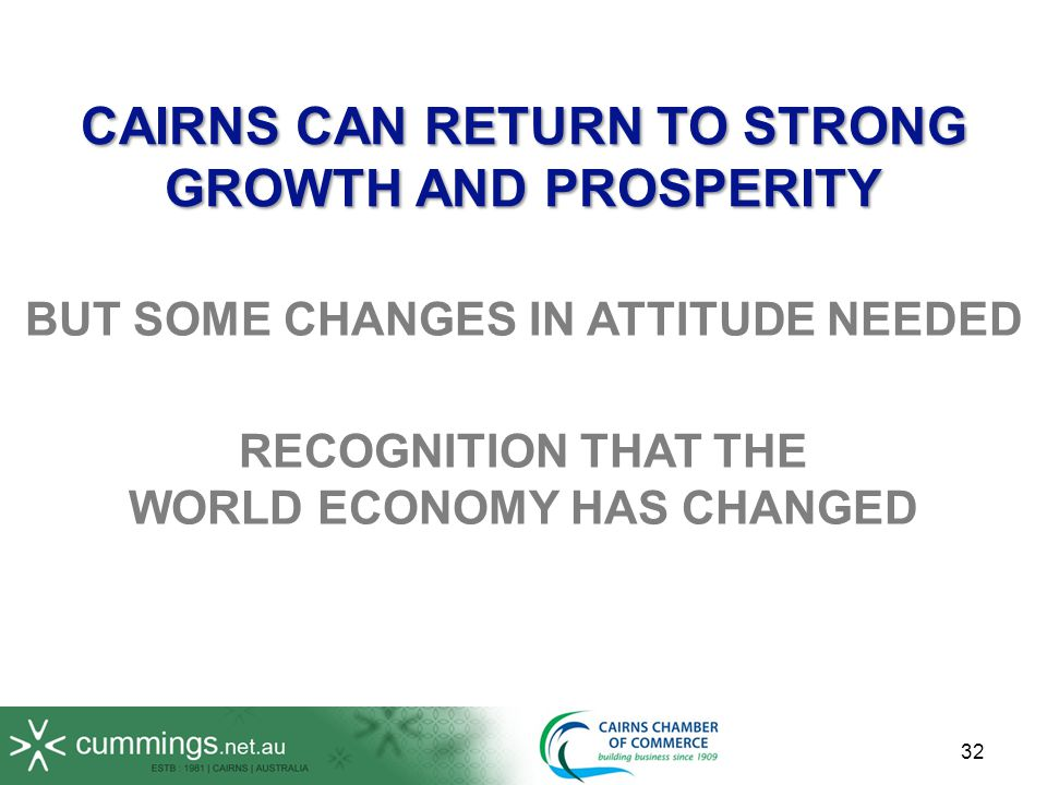 32 RECOGNITION THAT THE WORLD ECONOMY HAS CHANGED CAIRNS CAN RETURN TO STRONG GROWTH AND PROSPERITY BUT SOME CHANGES IN ATTITUDE NEEDED