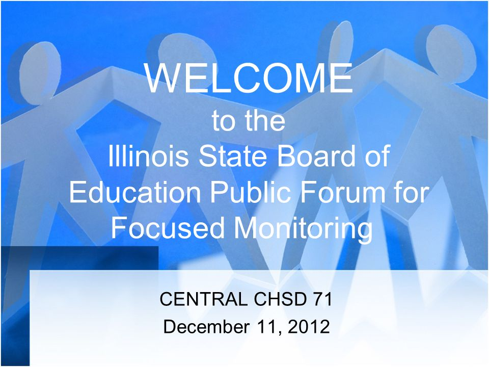 WELCOME to the Illinois State Board of Education Public Forum for Focused Monitoring CENTRAL CHSD 71 December 11, 2012