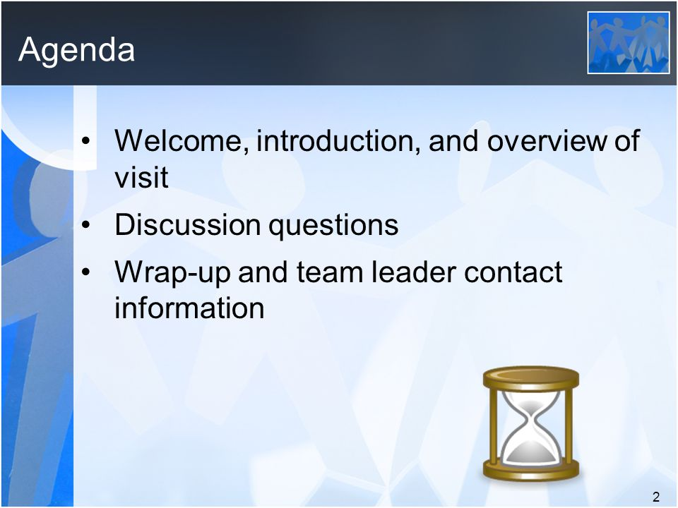Agenda Welcome, introduction, and overview of visit Discussion questions Wrap-up and team leader contact information 2