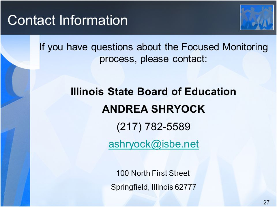 If you have questions about the Focused Monitoring process, please contact: Illinois State Board of Education ANDREA SHRYOCK (217) 782-5589 ashryock@isbe.net 100 North First Street Springfield, Illinois 62777 27 Contact Information
