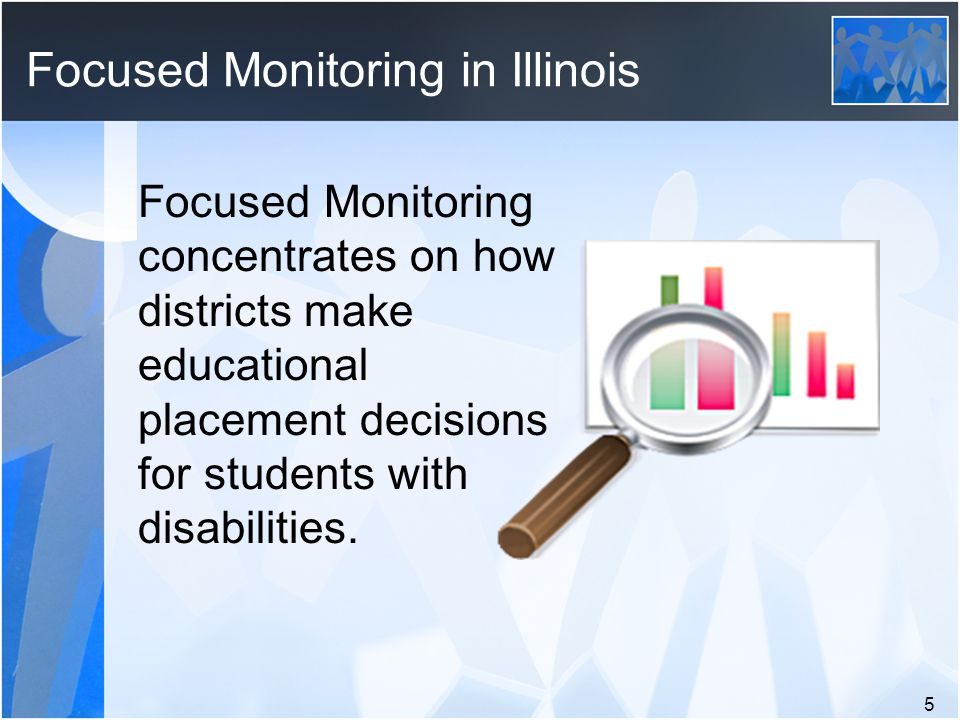Focused Monitoring in Illinois Focused Monitoring concentrates on how districts make educational placement decisions for students with disabilities.