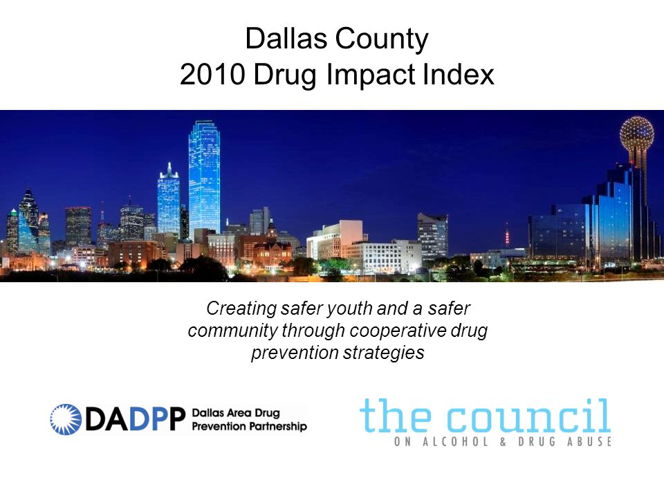 Dallas County Drug Treatment Admissions - Adult Source: Texas Department of State Health Services Primary Drug at Time of Adult Admission to DSHS Funded Facilities 20052006200720082009 Alcohol 26022829261125652542 Heroin 16281454191921532563 Crack 15761597165015591458 Amphetamines/Methamphetamines 8619791045843937 Marijuana/Hashish 765879117413031605 Cocaine (powder) 541554651638618 Other Opiate/Synthetic Opiate 341303379421500 PCP 35264893110 Other (Barbituates, Inhalants, Ecstasy, etc) 143115139182363