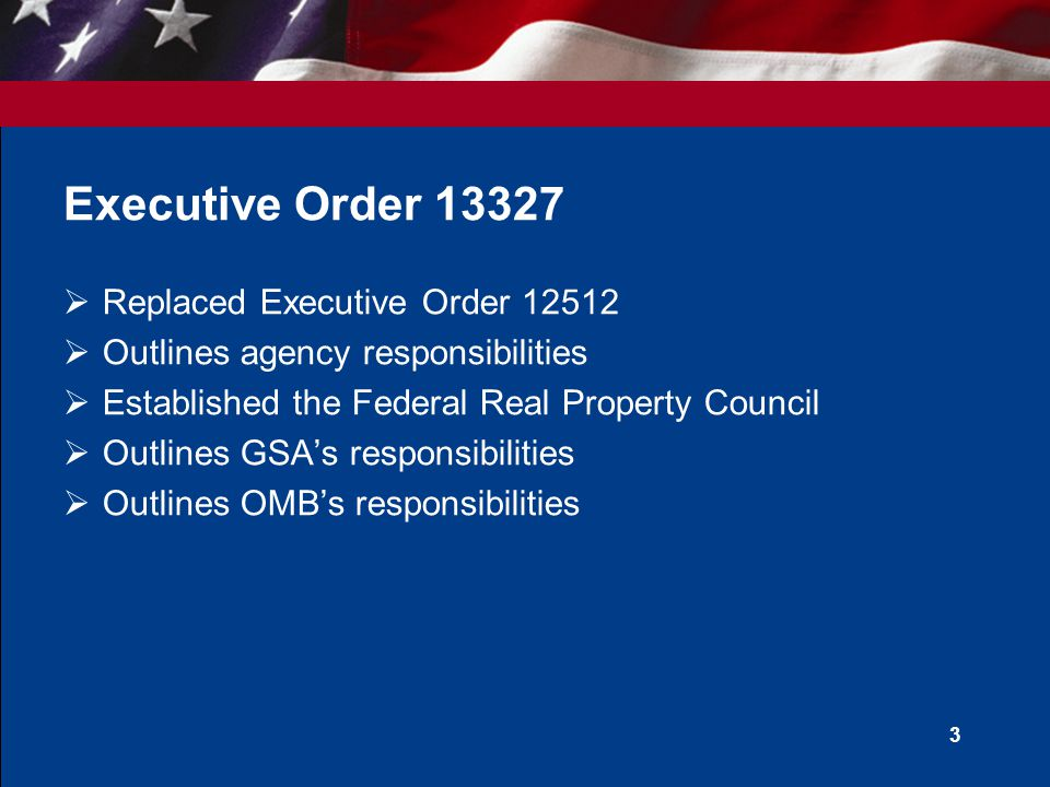 3 Executive Order Replaced Executive Order Outlines agency responsibilities Established the Federal Real Property Council Outlines GSAs responsibilities Outlines OMBs responsibilities