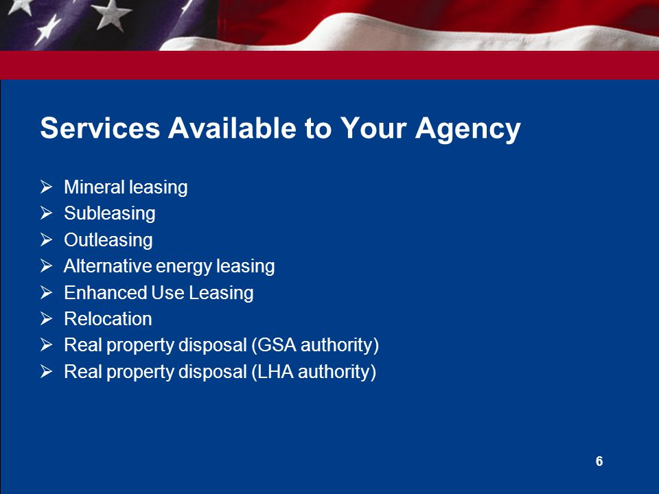 6 Services Available to Your Agency Mineral leasing Subleasing Outleasing Alternative energy leasing Enhanced Use Leasing Relocation Real property disposal (GSA authority) Real property disposal (LHA authority)