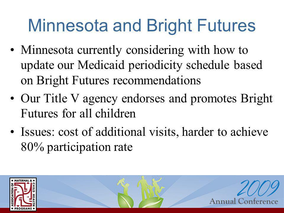 Minnesota and Bright Futures Minnesota currently considering with how to update our Medicaid periodicity schedule based on Bright Futures recommendations Our Title V agency endorses and promotes Bright Futures for all children Issues: cost of additional visits, harder to achieve 80% participation rate