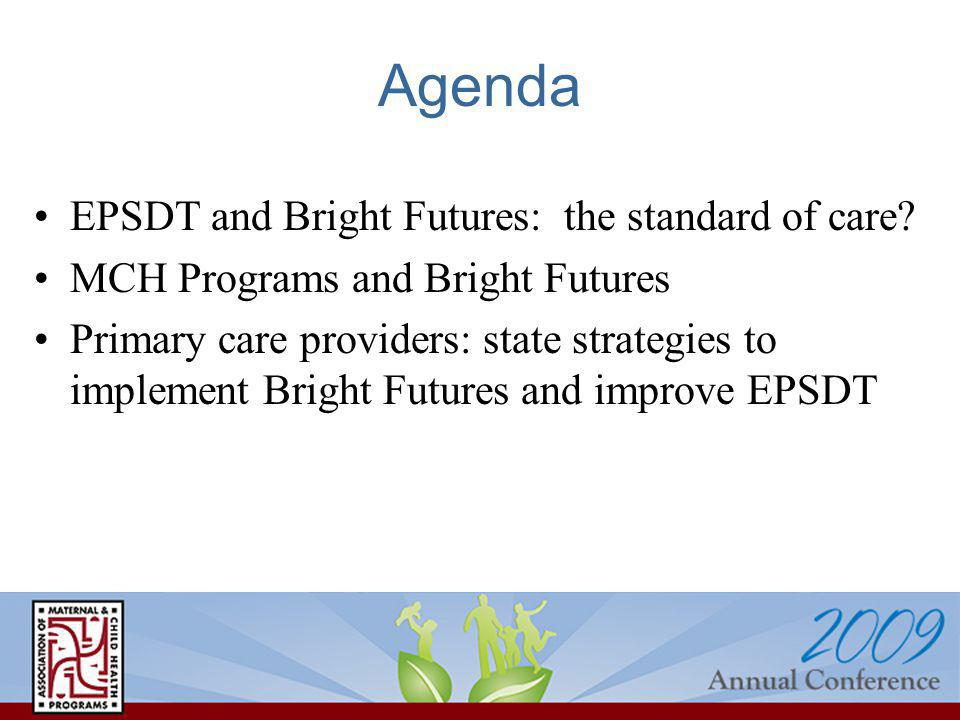 Agenda EPSDT and Bright Futures: the standard of care? MCH Programs and Bright Futures Primary care providers: state strategies to implement Bright Fu