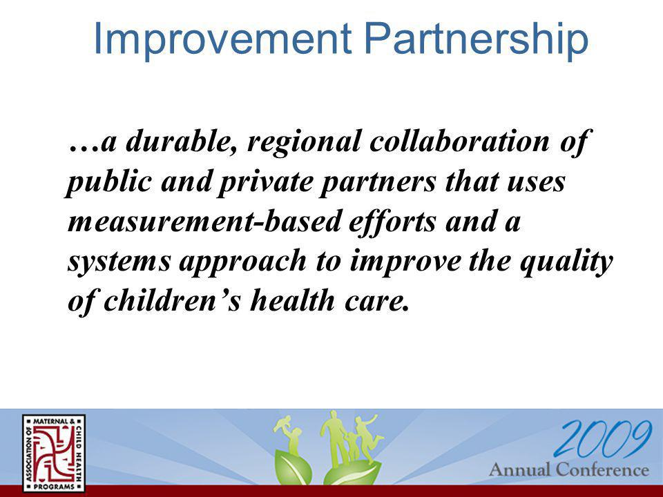 Improvement Partnership …a durable, regional collaboration of public and private partners that uses measurement-based efforts and a systems approach to improve the quality of childrens health care.