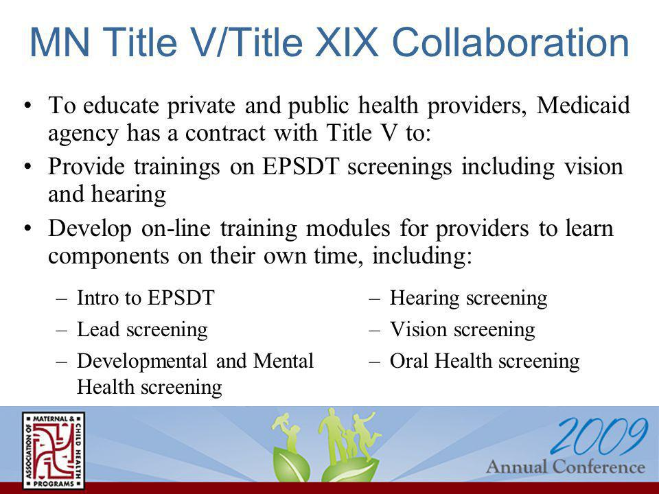 MN Title V/Title XIX Collaboration –Intro to EPSDT –Lead screening –Developmental and Mental Health screening –Hearing screening –Vision screening –Oral Health screening To educate private and public health providers, Medicaid agency has a contract with Title V to: Provide trainings on EPSDT screenings including vision and hearing Develop on-line training modules for providers to learn components on their own time, including: