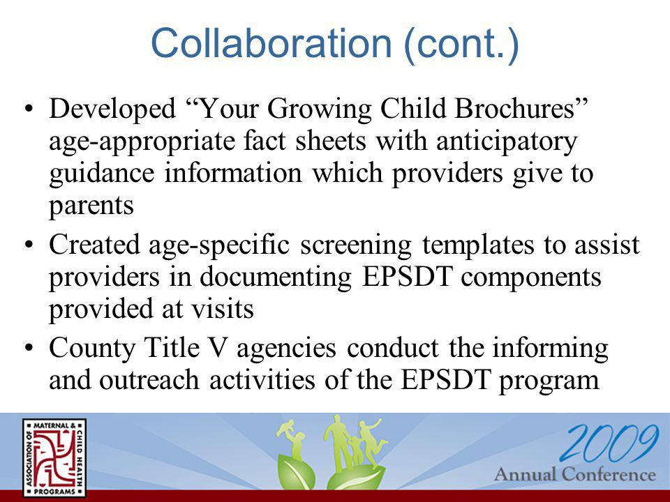 Collaboration (cont.) Developed Your Growing Child Brochures age-appropriate fact sheets with anticipatory guidance information which providers give to parents Created age-specific screening templates to assist providers in documenting EPSDT components provided at visits County Title V agencies conduct the informing and outreach activities of the EPSDT program