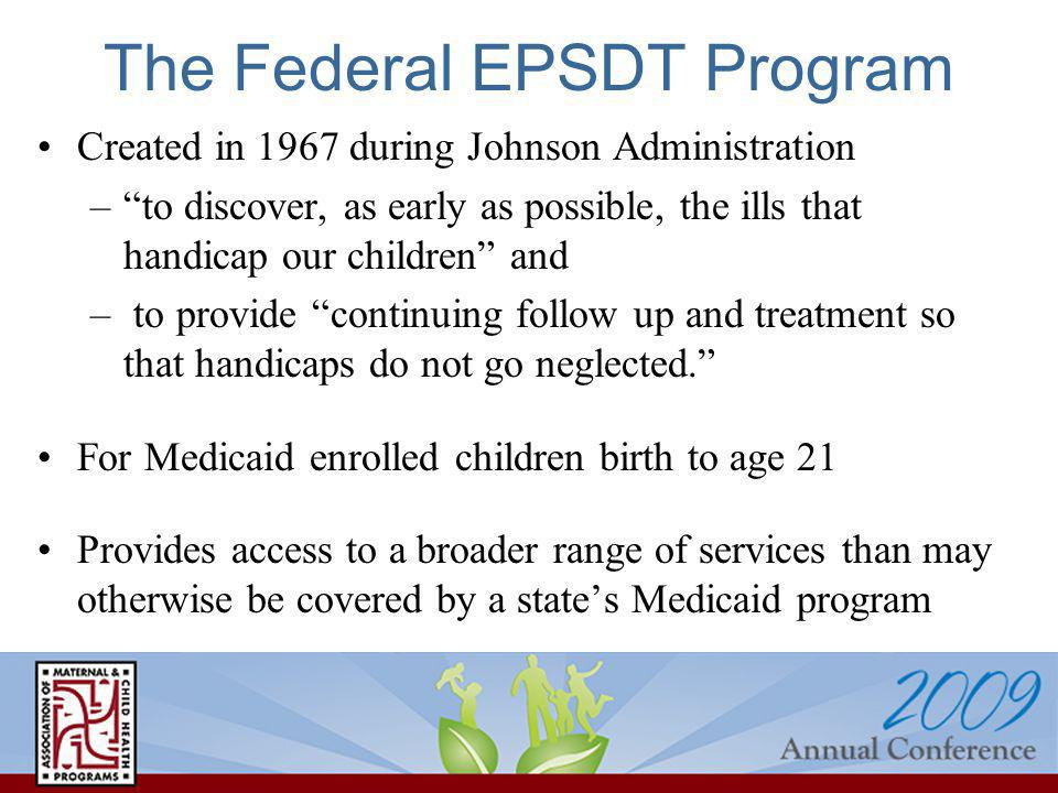 The Federal EPSDT Program Created in 1967 during Johnson Administration –to discover, as early as possible, the ills that handicap our children and – to provide continuing follow up and treatment so that handicaps do not go neglected.
