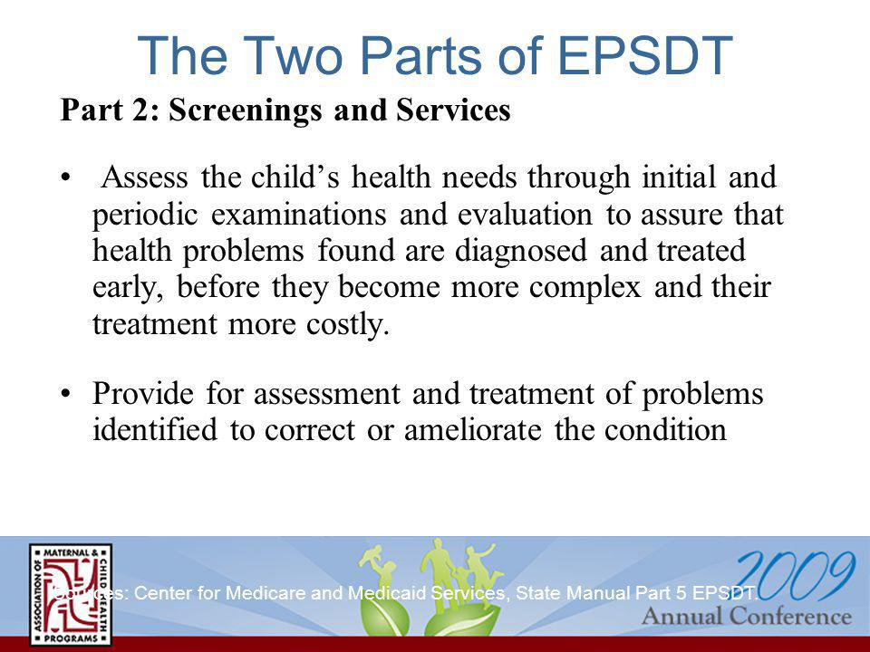 The Two Parts of EPSDT Part 2: Screenings and Services Assess the childs health needs through initial and periodic examinations and evaluation to assure that health problems found are diagnosed and treated early, before they become more complex and their treatment more costly.